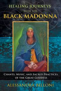 HEALING JOURNEYS WITH THE BLACK MADONNA: Chants, Music & Sacred Practices Of The Great Goddess