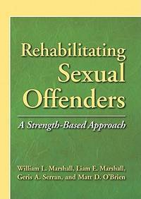 Rehabilitating Sexual Offenders : A Strength Based Approach
