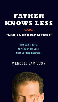 "Father Knows Less Or: ""Can I Cook My Sister?"": One Dad's Quest to Answer His..."