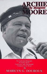 Archie Moore...The Ole Mongoose: The Authorized Biography of Archie Moore, Undefeated Light Heavyweight Champion of the World