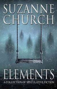 Elements - A Collection of Speculative Fiction by Suzanne Church - Paperback - 2014 - from Endless Shores Books and Biblio.com