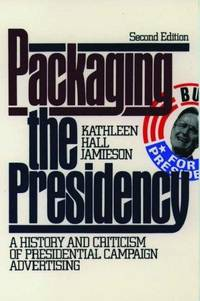 Packaging The Presidency: A History and Criticism of Presidential Campaign Adver