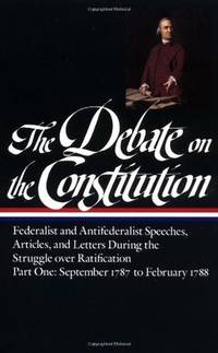 The Debate on The Constitution : Federalist And And Antifederalist Speeches , Articles , And Letters During The Struggle Over Ratification , Two Volumes
