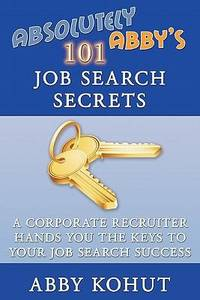 Absolutely Abby's 101 Job Search Secrets: A Corporate Recruiter Hands You the Keys to Your...