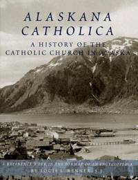 Alaskana Catholica:  A History of the Catholic Church in Alaska.  A Reference Work in the Format of an Encyclopedia