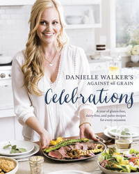 Danielle Walker's Against All Grain Celebrations: A Year of Gluten-Free, Dairy-Free, and...