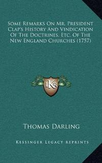 Some Remarks On Mr. President Clap's History And Vindication Of The Doctrines, Etc. Of The New England Churches (1757) by Thomas Darling - Paperback - 2010-09-10 - from Ergodebooks (SKU: SONG1164848429)