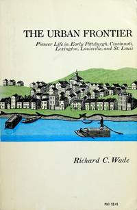 The Urban Frontier : Pioneer Life in Early Pittsburgh, Cincinnati, Lexington, Louisville, and St....
