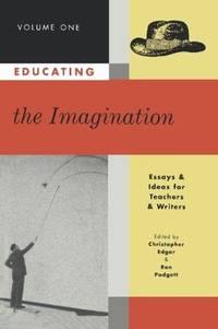Educating the Imagination Volume 1: Essays & Ideas for Teachers & Writers