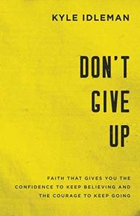 Don't Give Up: Faith That Gives You the Confidence to Keep Believing and the Courage to Keep...