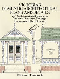 Victorian Domestic Architectural Plans and Details 734 Scale Drawings of Doorways, Windows, Staircases, Moldings, Cornices, and Other Elements by William T. Comstock - Paperback - Reprint - 2017 - from Miles Books (SKU: NA174)