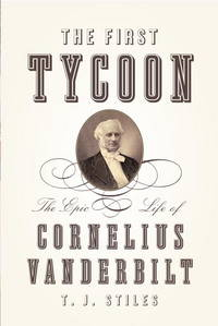 The First Tycoon : The Epic Life of Cornelius Vanderbilt