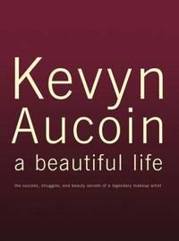 Kevyn Aucoin, a Beautiful Life: The Success, Struggles, and Beauty Secrets of a Legendary Makeup Artist