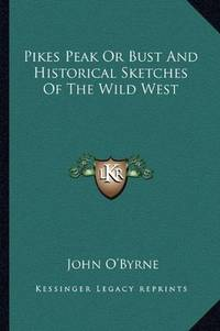 image of Pikes Peak Or Bust And Historical Sketches Of The Wild West