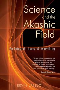 Science and the Akashic Field: An Integral Theory of Everything by Laszlo, Ervin - 2004
