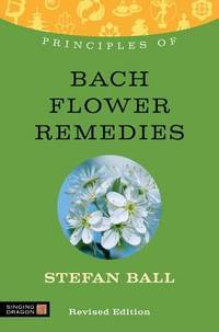 PRINCIPLES OF BACH FLOWER REMEDIES: What It Is, How It Works & What It Can Do For You