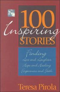 100 Inspiring Stories: Finding Love and Laughter, Hope and Healing, Forgiveness and Faith by  Teresa Pirola - Paperback - First American Edition - 1999 - from Eric James (SKU: 042274)