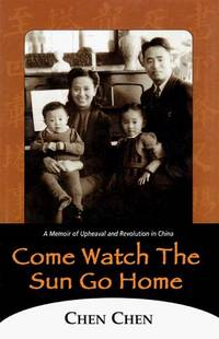 COME WATCH THE SUN GO HOME A Memoir of Upheaval and Revolution in China
