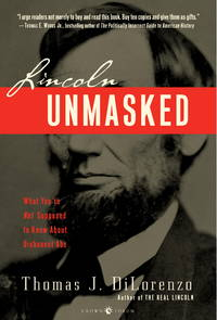 Lincoln Unmasked: What You're Not Supposed to Know About Dishonest Abe by  Thomas J Dilorenzo - Paperback - 2007-11-27 - from Bargain Treasures and Biblio.com