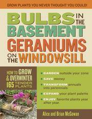 Bulbs in the Basement Geraniums on the Windowsill: How to Grow and Overwinter 165 Tender Plants