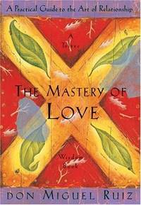 The Mastery of Love: A Practical Guide to the Art of Relationship A Toltec Wisdom Book