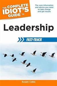 The Complete Idiot's Guide to Leadership Fast-Track: The Core Information and Advice You Need...