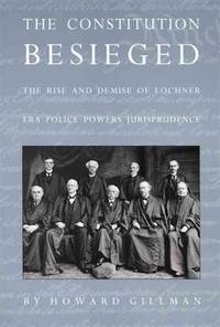 The Constitution Besieged The Rise and Demise of Lochner ERA Police Powers Jurisprudence