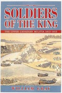 Soldiers Of The King The Upper Canada Militia 1812-1815 by  William Gray - First Edition - 1995 - from Olmstead Books and Biblio.com