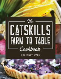 The Catskills Farm to Table Cookbook: Over 75 Recipes