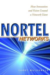 Nortel Networks-How Innovation and Vision Created a Network Giant
