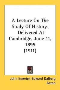 A Lecture On The Study Of History: Delivered At Cambridge, June 11, 1895 (1911) by John Emerich Edward Dalberg Acton - Paperback - 2007-11-03 - from Ergodebooks (SKU: DADAX0548741425)