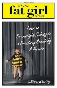 Til the Fat Girl Sings: From an Overweight Nobody to a Broadway