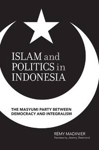 Islam and Politics in Indonesia: The Masyumi Party Between Democracy and Integralism�