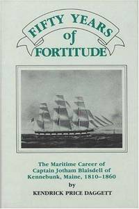 Fifty Years of Fortitude: The Maritime Career of Captain Jotham Blaisdell of Kennebunk, Maine,...