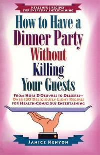 How to Have a Dinner Party Without Killing Your Guests: from Hors  D'Oeuvres to Dessert-Over 150 Deliciously Light Recipes for  Health-Conscious Entertaining.