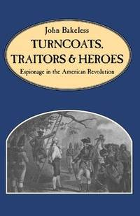 Turncoats, Traitors and Heroes; Espionage in the American Revolution