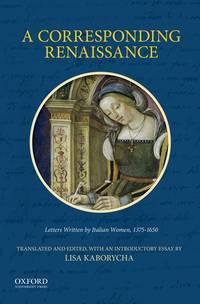 A Corresponding Renaissance: Letters Written by Italian Women, 1375-1650