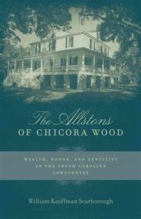 The Allstons of Chicora Wood : Wealth, Honor, and Gentility in the South Carolina Lowcountry