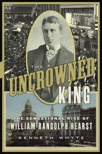 The Uncrowned King: The Sensational Rise of William Randolph Hearst