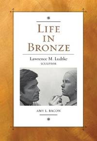 Life in Bronze Lawrence M. Ludtke, Sculptor by  Amy L Bacon - Hardcover - Signed - 2013 - from Born 2 Read Books (SKU: 54284)