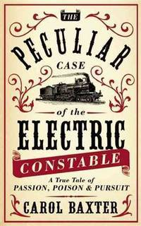 The Peculiar Case of the Electric Constable, a True Tale of Passion, Poison & Pursuit