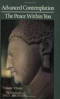 Advanced Contemplation / The Peace Within You (The Notebooks of Paul Brunton, Volume 15)