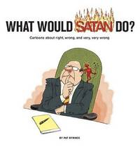 What Would Satan Do: Cartoons about Right, Wrong, and Very, Very Wrong