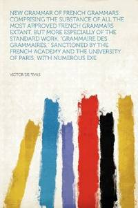 image of New Grammar of French Grammars: Comprising the Substance of All the Most Approved French Grammars Extant, but More Especially of the Standard Work, ... the University of Paris; With Numerous Exe