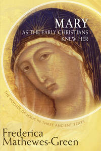 MARY AS THE EARLY CHRISTIANS KNEW HER: The Mother Of Jesus In Three Ancient Texts