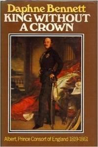 King without a Crown: Albert, Prince Consort of England, 1819-1861 [Jan 01, 1977] Bennett, Daphne