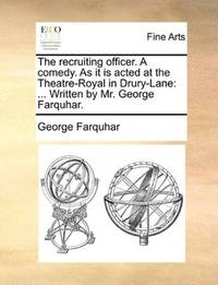 image of The recruiting officer. A comedy. As it is acted at the Theatre-Royal in Drury-Lane: ... Written by Mr. George Farquhar