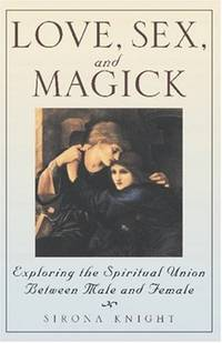 LOVE, SEX AND MAGICK Exploring the Spiritual Union between Male and Female