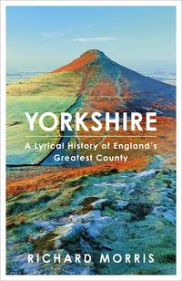 Yorkshire : A  Lyrical History of England's Greatest County