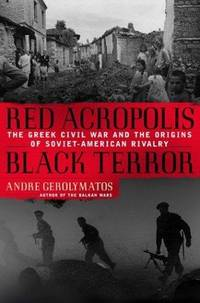 Red Acropolis, Black Terror: The Greek Civil War and the Origins of Soviet-American Rivalry 1943-1949